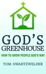 God's Greenhouse: How to Grow People God's Way【電子書籍】[ Tom Swartzwelder ]
