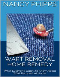 Wart Removal Home Remedy: What Everyone Ought to Know About Wart Removal At Home【電子書籍】[ Nancy Phipps ]