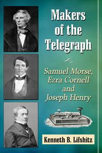 Makers of the TelegraphSamuel Morse, Ezra Cornell and Joseph Henry【電子書籍】[ Kenneth B. Lifshitz ]