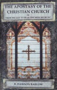 The Apostasy of the Christian Church【電子書籍】[ R. Dawson Barlow ]