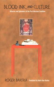 Blood, Ink, and CultureMiseries and Splendors of the Post-Mexican Condition【電子書籍】[ Roger Bartra ]