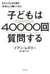 子どもは40000回質問する〜あなたの人生を創る「好奇心」の驚くべき力〜【電子書籍】[ イアン・レズリー ]