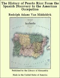 The History of Puerto Rico: From the Spanish Discovery to the American Occupation【電子書籍】[ Rudolph Adams Van Middeldyk ]