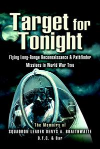 Target for TonightA pilot's memoirs of flying long-range reconnaissance and Pathfinder missions in World War II.【電子書籍】[ D Braithwaite (Squadron Leader DFC) ]