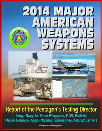 2014 Major American Weapons Systems: Report of the Pentagon's Testing Director - Army, Navy, Air Force Programs, F-35, Ballistic Missile Defense, Aegis, Missiles, Submarines, Aircraft Carriers【電子書籍】[ Progressive Management ]