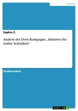 Analyse der Dove-Kampagne 'Initiative f?r wahre Sch?nheit'【電子書籍】[ Sophie Z. ]