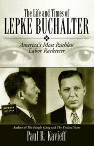 The Life and Times of Lepke BuchalterAmerica's Most Ruthless Labor Racketeer【電子書籍】[ Paul R. Kavieff ]
