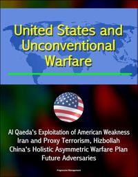 United States and Unconventional Warfare: Al Qaeda's Exploitation of American Weakness, Iran and Proxy Terrorism, Hizbollah, China's Holistic Asymmetric Warfare Plan, Future Adversaries【電子書籍】[ Progressive Management ]
