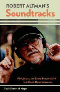 Robert Altman's SoundtracksFilm, Music, and Sound from M*A*S*H to A Prairie Home Companion【電子書籍】[ Gayle Sherwood Magee ]