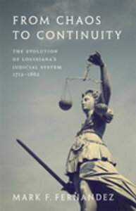 From Chaos to ContinuityThe Evolution of Louisiana's Judicial System, 1712?1862【電子書籍】[ Mark Fernandez ]