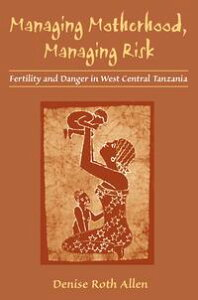 Managing Motherhood, Managing RiskFertility and Danger in West Central Tanzania【電子書籍】[ Denise Roth Allen ]