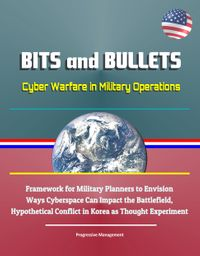 Bits and Bullets: Cyber Warfare in Military Operations - Framework for Military Planners to Envision Ways Cyberspace Can Impact the Battlefield, Hypothetical Conflict in Korea as Thought Experiment【電子書籍】[ Progressive Management ]