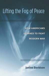 Lifting the Fog of PeaceHow Americans Learned to Fight Modern War【電子書籍】[ Janine Davidson ]