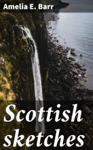 Scottish sketches【電子書籍】[ Amelia E. Barr ]