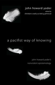 A Pacifist Way of KnowingJohn Howard Yoder's Nonviolent Epistemology【電子書籍】[ John Howard Yoder ]