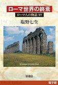 ローマ世界の終焉──ローマ人の物語[電子版]XV【電子書籍】[ 塩野七生 ]