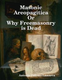 Masonic Areopagitica or Why Freemasonry Is Dead【電子書籍】[ Antonio Palomo-Lamarca ]