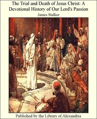 The Trial and Death of Jesus Christ: A Devotional History of Our Lord's Passion【電子書籍】[ James Stalker ]