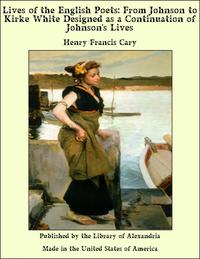 Lives of the English Poets: From Johnson to Kirke White Designed as a Continuation of Johnson's Lives【電子書籍】[ Henry Francis Cary ]