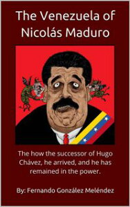 The Venezuela of Nicol?s Maduro: The how the successor of Hugo Ch?vez, he arrived, and he has remained in the power.【電子書籍】[ Fernando Gonz?lez Mel?ndez ]
