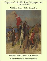 Captain Cook: His Life, Voyages and Discoveries【電子書籍】[ William Henry Giles Kingston ]