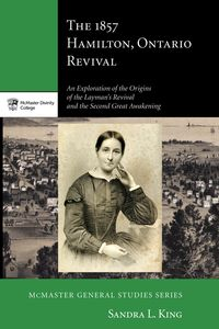 The 1857 Hamilton, Ontario RevivalAn Exploration of the Origins of the Layman's Revival and the Second Great Awakening【電子書籍】[ Sandra L. King ]