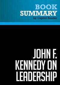 Summary of John F. Kennedy on Leadership: The Lessons and Legacy of a President - John A. Barnes【電子書籍】[ Capitol Reader ]