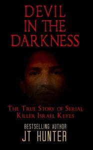 DEVIL IN THE DARKNESSThe True Story of Serial Killer Israel Keyes【電子書籍】[ JT Hunter ]