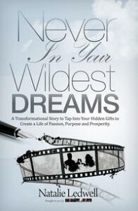 Never In Your Wildest DreamsA Transformational Story to Tap Into Your Hidden Gifts to Create a Life of Passion【電子書籍】[ Natalie Ledwell ]