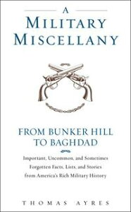A Military MiscellanyFrom Bunker Hill to Baghdad: Important, Uncommon, and Sometimes Forgotten Facts, Lists, and Stories from America#s Military History【電子書籍】[ Thomas Ayres ]