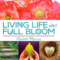 Living Life in Full Bloom120 Daily Practices to Deepen Your Passion, Creativity & Relationships【電子書籍】[ Elizabeth Murray ]