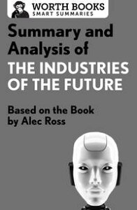 Summary and Analysis of The Industries of the FutureBased on the Book by Alec Ross【電子書籍】[ Worth Books ]