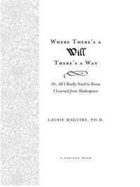 Where There's A Will There's A Way: Or, All I Really Need To Know I Learned From Shakespeare【電子書籍】[ Laurie Maguire ]