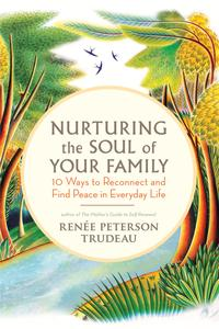 Nurturing the Soul of Your Family10 Ways to Reconnect and Find Peace in Everyday Life【電子書籍】[ Ren?e Peterson Trudeau ]