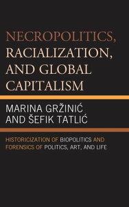Necropolitics, Racialization, and Global CapitalismHistoricization of Biopolitics and Forensics of Politics, Art, and Life【電子書籍】[ Marina Gr?ini? ]