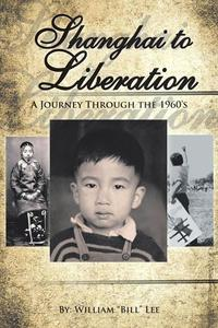 """Shanghai to LiberationA Journey Through the 1960'S【電子書籍】[ William """"Bill"""" Lee ]"""
