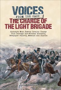 The Charge of the Light BrigadeHistory's Most Famous Cavalry Charge Told Through Eye Witness Accounts, Newspaper Reports, Memoirs and Diaries【電子書籍】[ John Grehan ]
