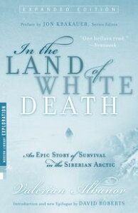 In the Land of White DeathAn Epic Story of Survival in the Siberian Arctic【電子書籍】[ Valerian Albanov ]