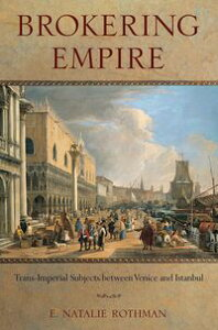 Brokering EmpireTrans-Imperial Subjects between Venice and Istanbul【電子書籍】[ E. Natalie Rothman ]