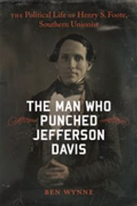 The Man Who Punched Jefferson DavisThe Political Life of Henry S. Foote, Southern Unionist【電子書籍】[ Ben Wynne ]