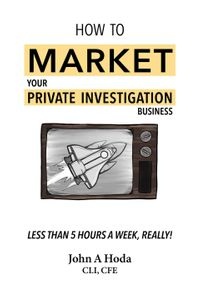 How To Market Your Private Investigation Business: Less Than 5 Hours A Week, Really!【電子書籍】[ John A. Hoda ]