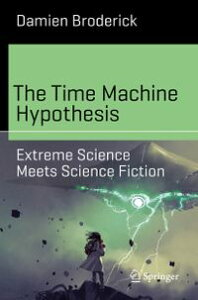 The Time Machine HypothesisExtreme Science Meets Science Fiction【電子書籍】[ Damien Broderick ]