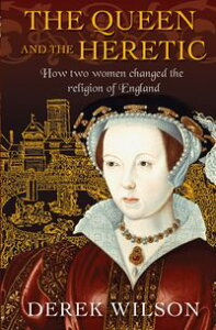 The Queen and the HereticHow Two Women Changed the Religion of England【電子書籍】[ Derek Wilson ]