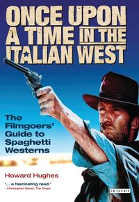 Once Upon A Time in the Italian WestThe Filmgoers' Guide to Spaghetti Westerns【電子書籍】[ Howard Hughes ]