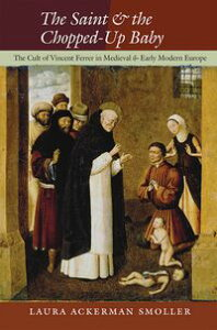 The Saint and the Chopped-Up BabyThe Cult of Vincent Ferrer in Medieval and Early Modern Europe【電子書籍】[ Laura Ackerman Smoller ]