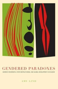 Gendered ParadoxesWomen's Movements, State Restructuring, and Global Development in Ecuador【電子書籍】[ Amy Lind ]