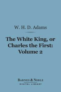 The White King, Or, Charles the First, Volume 2 (Barnes & Noble Digital Library)【電子書籍】[ W. H. Davenport Adams ]