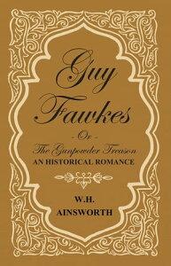 Guy Fawkes Or The Gunpowder Treason - An Historical Romance【電子書籍】[ William Harrison Ainsworth ]