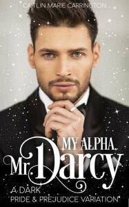 My Alpha, Mr. DarcyA Dark Pride and Prejudice Variation【電子書籍】[ Caitlin Marie Carrington ]