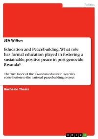 Education and Peacebuilding. What role has formal education played in fostering a sustainable, positive peace in post-genocide Rwanda?The 'two faces' of the Rwandan education system's contribution to the national peacebuilding project【電子書籍】